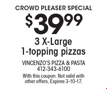 crowd pleaser special $39.99 3 X-Large 1-topping pizzas. With this coupon. Not valid with other offers. Expires 3-10-17.