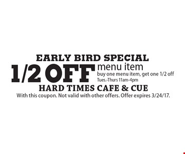Early bird special. 1/2 off menu item buy one menu item, get one 1/2 off. Tues.-Thurs 11am-4pm. With this coupon. Not valid with other offers. Offer expires 3/24/17.