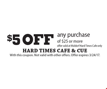$5 off any purchase of $25 or more. Offer valid at Waldorf Hard Times Cafe only. With this coupon. Not valid with other offers. Offer expires 3/24/17.