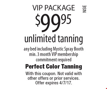VIP PACKAGE $99.95 unlimited tanning any bed including Mystic Spray Booth min. 3 month VIP membership commitment required. With this coupon. Not valid with other offers or prior services. Offer expires 4/7/17.