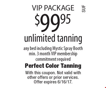VIP PACKAGE $99.95 unlimited tanning any bed including Mystic Spray Booth min. 3 month VIP membership commitment required. With this coupon. Not valid with other offers or prior services. Offer expires 6/16/17.
