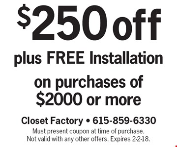 $250 off plus FREE Installation on purchases of $2000 or more. Must present coupon at time of purchase. Not valid with any other offers. Expires 2-2-18.