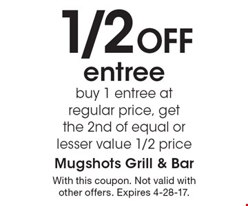 1/2 Off entree. Buy 1 entree at regular price, get the 2nd of equal or lesser value 1/2 price. With this coupon. Not valid with other offers. Expires 4-28-17.