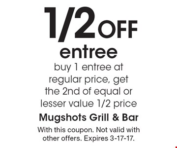 1/2 Off entree. Buy 1 entree at regular price, get the 2nd of equal or lesser value 1/2 price. With this coupon. Not valid with other offers. Expires 3-17-17.