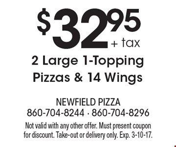 $32.95 + tax 2 Large 1-Topping Pizzas & 14 Wings. Not valid with any other offer. Must present coupon for discount. Take-out or delivery only. Exp. 3-10-17.