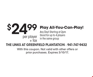$24.99 per player + tax Play All-You-Can-Play! Any Day! Starting at 2pm. Good for up to 4 players in the same group. With this coupon. Not valid with other offers or prior purchases. Expires 3/10/17.