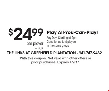 $24.99 per player + tax Play All-You-Can-Play! Any Day! Starting at 2pm Good for up to 4 players in the same group. With this coupon. Not valid with other offers or prior purchases. Expires 4/7/17.