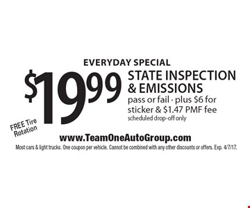 Everyday Special! $19.99 state inspection & emissions. Free Tire Rotation pass or fail. Plus $6 for sticker & $1.47 PMF fee scheduled drop-off only. Most cars & light trucks. One coupon per vehicle. Cannot be combined with any other discounts or offers. Exp. 4/7/17.