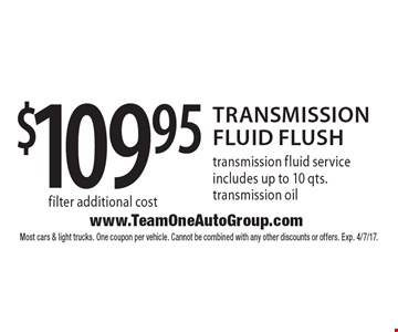 $109.95 transmission fluid flush. Transmission fluid service includes up to 10 qts. transmission oil filter additional cost. Most cars & light trucks. One coupon per vehicle. Cannot be combined with any other discounts or offers. Exp. 4/7/17.