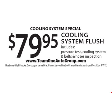 Cooling system flush $79.95. Cooling system flush includes: pressure test, cooling system & belts & hoses inspection. Most cars & light trucks. One coupon per vehicle. Cannot be combined with any other discounts or offers. Exp. 4/7/17.
