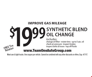 Improve gas mileage $19.99 synthetic blend oil change includes: change oil filter, rotate tires, up to 5 qts. oil, check air pressure, inspect brakes inspect belts & hoses, top off fluids. Free tire rotation. Most cars & light trucks. One coupon per vehicle. Cannot be combined with any other discounts or offers. Exp. 4/7/17.