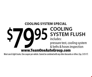COOLING SYSTEM SPECIAL $79.95 Cooling System Flush. includes: pressure test, cooling system & belts & hoses inspection. Most cars & light trucks. One coupon per vehicle. Cannot be combined with any other discounts or offers. Exp. 3/31/17.