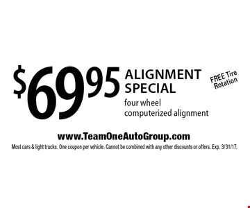 $69.95 Alignment Special four wheel computerized alignment. Free Tire Rotation. Most cars & light trucks. One coupon per vehicle. Cannot be combined with any other discounts or offers. Exp. 3/31/17.