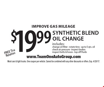 IMPROVE GAS MILEAGE $19.99 synthetic blend oil change includes: change oil filter - rotate tires - up to 5 qts. oil check air pressure - inspect brakes inspect belts & hoses - top off fluids Free Tire Rotation. Most cars & light trucks. One coupon per vehicle. Cannot be combined with any other discounts or offers. Exp. 4/28/17.
