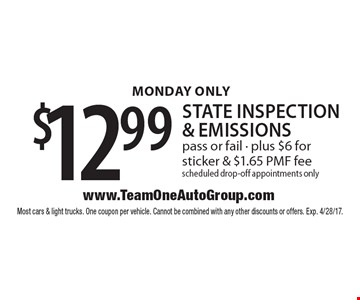 MONDAY ONLY $12.99 state inspection & emissions pass or fail - plus $6 for sticker & $1.65 PMF fee scheduled drop-off appointments only. Most cars & light trucks. One coupon per vehicle. Cannot be combined with any other discounts or offers. Exp. 4/28/17.