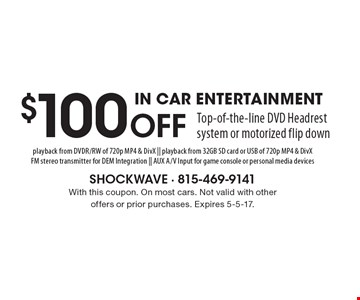 $100 Off Top-of-the-line DVD Headrest system or motorized flip down IN CAR ENTERTAINMENT playback from DVDR/RW of 720p MP4 & DivX || playback from 32GB SD card or USB of 720p MP4 & DivXFM stereo transmitter for DEM Integration || AUX A/V Input for game console or personal media devices. With this coupon. On most cars. Not valid with other offers or prior purchases. Expires 5-5-17.
