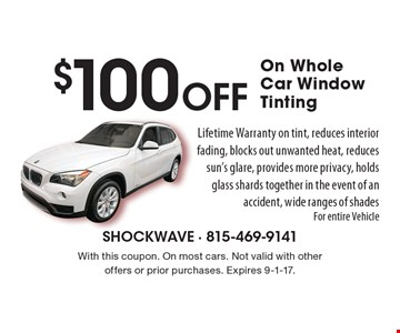 $100 Off On Whole Car Window Tinting. Lifetime Warranty on tint, reduces interior fading, blocks out unwanted heat, reduces sun's glare, provides more privacy, holds glass shards together in the event of an accident, wide ranges of shades. For entire vehicle. With this coupon. On most cars. Not valid with other offers or prior purchases. Expires 9-1-17.