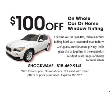 $100 Off On Whole Car Or Home Window Tinting Lifetime Warranty on tint, reduces interior fading, blocks out unwanted heat, reduces sun's glare, provides more privacy, holds glass shards together in the event of an accident, wide ranges of shades For entire Vehicle. With this coupon. On most cars. Not valid with other offers or prior purchases. Expires 11/17/17.