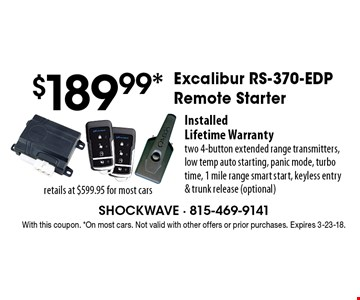 $189.99 Excalibur RS-370-EDP Remote Starter Installed. Lifetime Warranty. Two 4-button extended range transmitters, low temp auto starting, panic mode, turbo time, 1 mile range smart start, keyless entry & trunk release (optional). With this coupon. On most cars. Not valid with other offers or prior purchases. Expires 3-23-18.