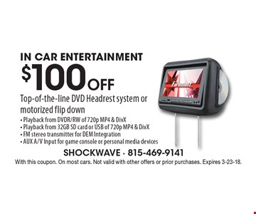 $100 Off Top-of-the-line DVD Headrest system or motorized flip down. IN CAR ENTERTAINMENT. Playback from DVDR/RW of 720p MP4 & DivX- Playback from 32GB SD card or USB of 720p MP4 & DivX- FM stereo transmitter for DEM Integration- AUX A/V Input for game console or personal media devices. With this coupon. On most cars. Not valid with other offers or prior purchases. Expires 3-23-18.