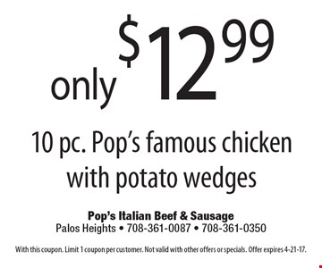 Only $12.99 10 pc. Pop's famous chicken with potato wedges. With this coupon. Limit 1 coupon per customer. Not valid with other offers or specials. Offer expires 4-21-17.