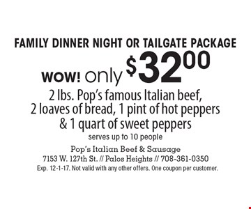 Family Dinner Night or Tailgate package! WOW! Only $32.00 2 lbs. Pop's famous Italian beef, 2 loaves of bread, 1 pint of hot peppers & 1 quart of sweet peppers. Serves up to 10 people. Exp. 12-1-17. Not valid with any other offers. One coupon per customer.