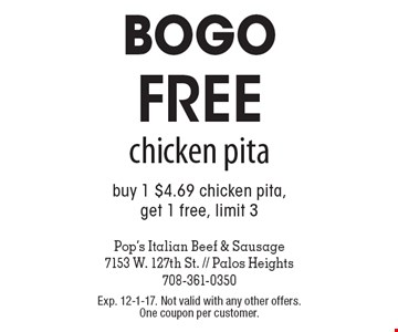 Bogo! Free chicken pita. Buy 1 $4.69 chicken pita, get 1 free, limit 3. Exp. 12-1-17. Not valid with any other offers. One coupon per customer.