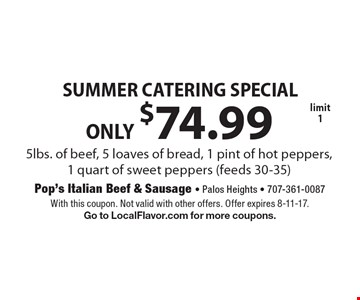 SUMMER CATERING SPECIAL ONLY $74.99 5lbs. of beef, 5 loaves of bread, 1 pint of hot peppers, 1 quart of sweet peppers (feeds 30-35) limit 1. With this coupon. Not valid with other offers. Offer expires 8-11-17. Go to LocalFlavor.com for more coupons.