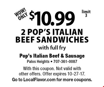 WOW! ONLY $10.99 2 Pop's Italian Beef Sandwiches with full fry, limit 3. With this coupon. Not valid with other offers. Offer expires 10-27-17. Go to LocalFlavor.com for more coupons.