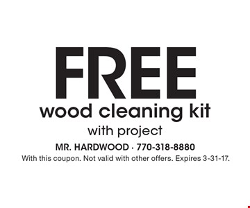 Free wood cleaning kit with project. With this coupon. Not valid with other offers. Expires 3-31-17.