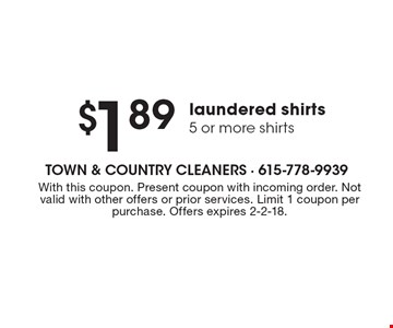 $1.89 laundered shirts 5 or more shirts. With this coupon. Present coupon with incoming order. Not valid with other offers or prior services. Limit 1 coupon per purchase. Offers expires 2-2-18.