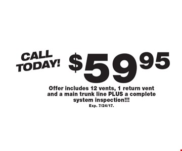Call Today! $59.95 Air Duct Cleaning. Offer includes 12 vents, 1 return vent and a main trunk line PLUS a complete system inspection!!! Exp. 7/24/17.