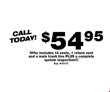 CallToday! $54.95 Air Duct Cleaning Offer includes 14 vents, 1 return vent and a main trunk line PLUS a complete system inspection!!! Exp. 8/21/17..
