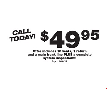 CallToday! $49.95 Air Duct Cleaning Offer includes 10 vents, 1 return and a main trunk line PLUS a complete system inspection!!! Exp. 12/18/17..