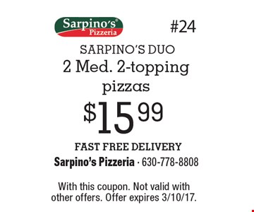 SARPINO'S DUO $15.99 2 Med. 2-topping pizzas. FAST FREE DELIVERY. With this coupon. Not valid with other offers. Offer expires 3/10/17.