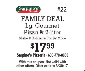 FAMILY DEAL. $17.99 lg. gourmet pizza & 2-liter make it x-large for $2 more. With this coupon. Not valid with other offers. Offer expires 6/30/17.