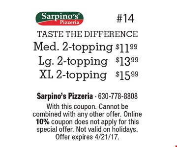 TASTE THE DIFFERENCE. $11.99 med. 2-topping OR $13.99 lg. 2-topping OR $15.99 xl 2-topping. With this coupon. Cannot be combined with any other offer. Online 10% coupon does not apply for this special offer. Not valid on holidays. Offer expires 4/21/17.