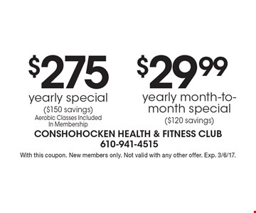 $275 yearly special ($150 savings) Aerobic Classes Included In Membership OR $29.99 yearly month-to-month special ($120 savings). With this coupon. New members only. Not valid with any other offer. Exp. 3/6/17.