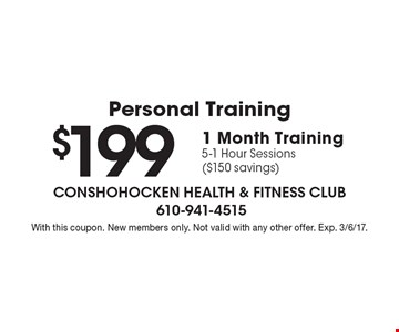 Personal Training $199 1 Month Training. 5-1 Hour Sessions ($150 savings). With this coupon. New members only. Not valid with any other offer. Exp. 3/6/17.