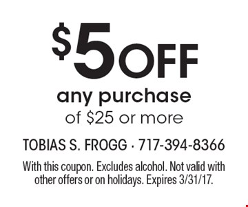 $5 Off any purchase of $25 or more. With this coupon. Excludes alcohol. Not valid with other offers or on holidays. Expires 3/31/17.