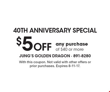 40th anniversary special. $5 off any purchase of $40 or more. With this coupon. Not valid with other offers or prior purchases. Expires 8-11-17.