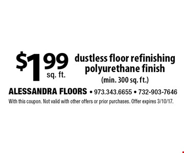 $1.99 sq. ft. dustless floor refinishing polyurethane finish (min. 300 sq. ft.). With this coupon. Not valid with other offers or prior purchases. Offer expires 3/10/17.