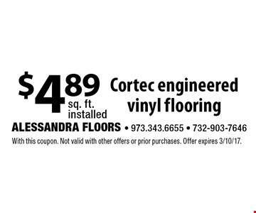 $4.89 sq. ft. installed $4.89 Cortec engineered vinyl flooring. With this coupon. Not valid with other offers or prior purchases. Offer expires 3/10/17.