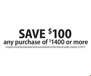 SAVE $100 any purchase of $1400 or more. Coupon must be presented and surrendered at the time of order. Expires 3/10/17