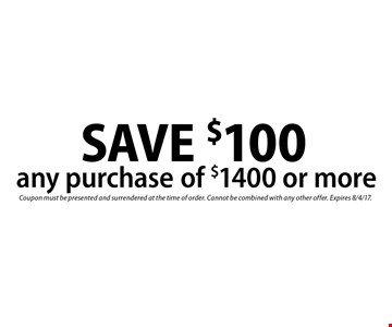 SAVE $100 any purchase of $1400 or more. Coupon must be presented and surrendered at the time of order. Cannot be combined with any other offer. Expires 8/4/17.