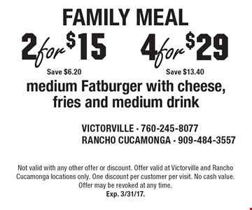 2 for $15 Save $6.20 or 4 for $29 Save $13.40 medium Fatburger with cheese, fries and medium drink. Not valid with any other offer or discount. Offer valid at Victorville and Rancho Cucamonga locations only. One discount per customer per visit. No cash value. Offer may be revoked at any time.Exp. 3/31/17.