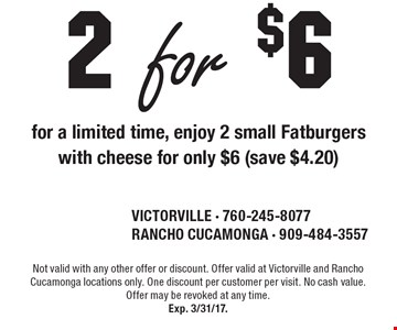 2 for $6 for a limited time, enjoy 2 small Fatburgers with cheese for only $6 (save $4.20). Not valid with any other offer or discount. Offer valid at Victorville and Rancho Cucamonga locations only. One discount per customer per visit. No cash value. Offer may be revoked at any time. Exp. 3/31/17.