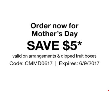 Order now for Mother's Day SAVE $5* valid on arrangements & dipped fruit boxes. Code: CMMD0617|Expires: 6/9/2017
