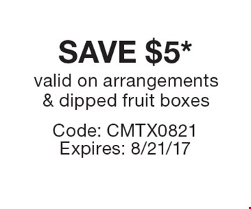 SAVE $5* valid on arrangements & dipped fruit boxes. Code: CMTX0821Expires: 8/21/17