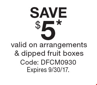 SAVE $5* valid on arrangements & dipped fruit boxes Code: DFCM0930 Expires 9/30/17..